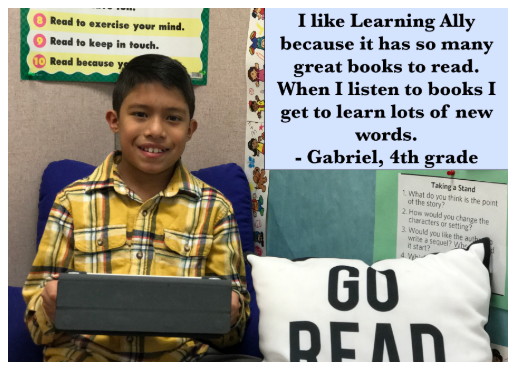 I like Learning Ally because it has so many great books to read. When I listen to books I get to learn lots of new words. - Gabriel, 4th grade